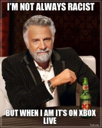 Meme image: I'm not always racist, but when I am it's on Xbox Live